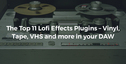 Loopcloud the top 11 lofi effects plugin