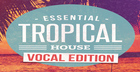 Essential Tropical House:  Vocal Edition