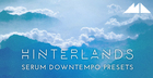 Hinterlands - Serum Downtempo Presets